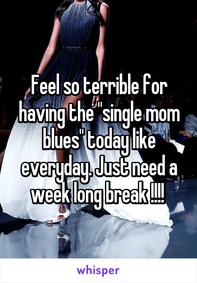 "Feel so terrible for having the ""single mom blues"" today like everyday. Just need a week long break !!!!"