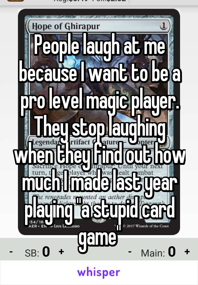 "People laugh at me because I want to be a pro level magic player. They stop laughing when they find out how much I made last year playing ""a stupid card game"""