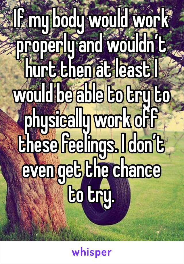 If my body would work properly and wouldn't hurt then at least I would be able to try to physically work off these feelings. I don't even get the chance  to try.