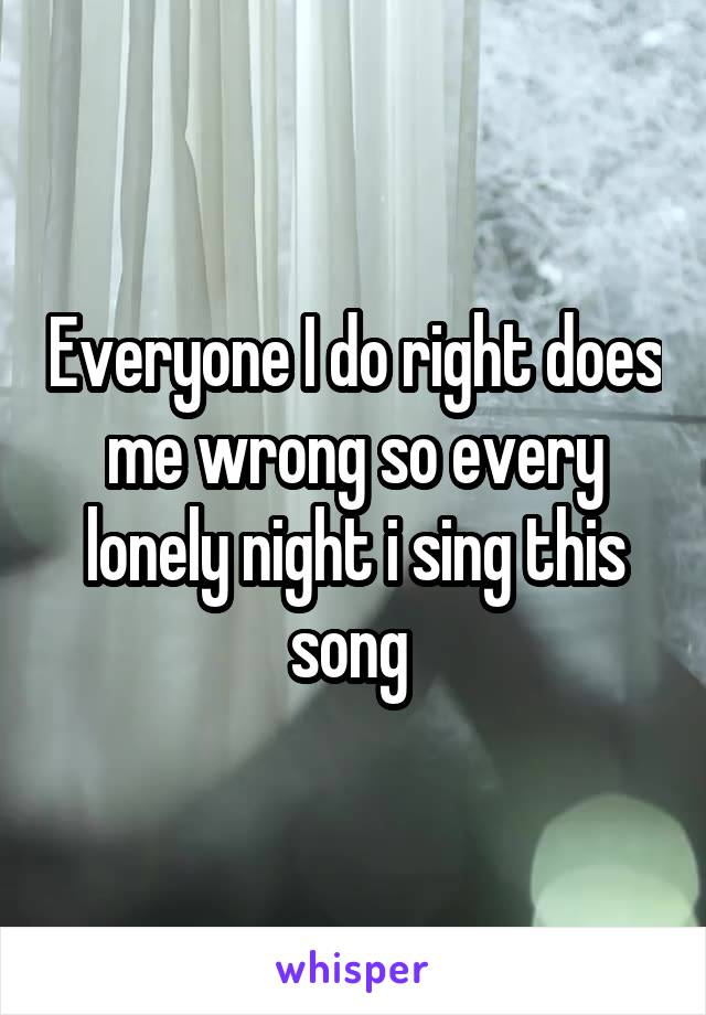 Everyone I do right does me wrong so every lonely night i sing this song