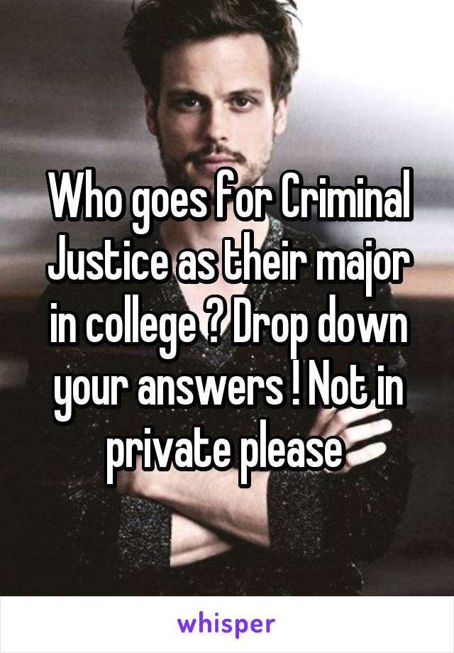 Who goes for Criminal Justice as their major in college ? Drop down your answers ! Not in private please