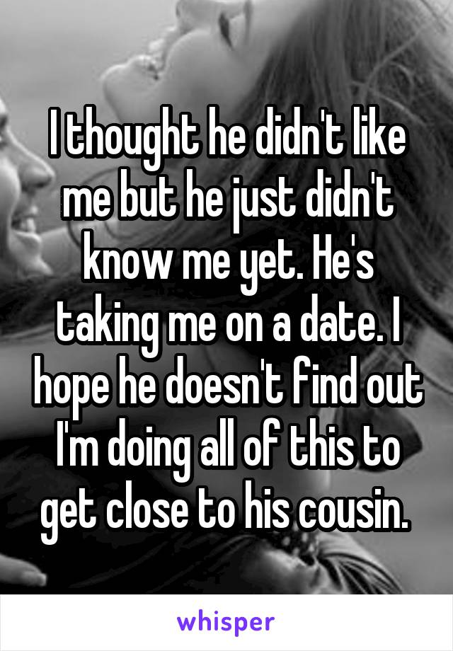 I thought he didn't like me but he just didn't know me yet. He's taking me on a date. I hope he doesn't find out I'm doing all of this to get close to his cousin.