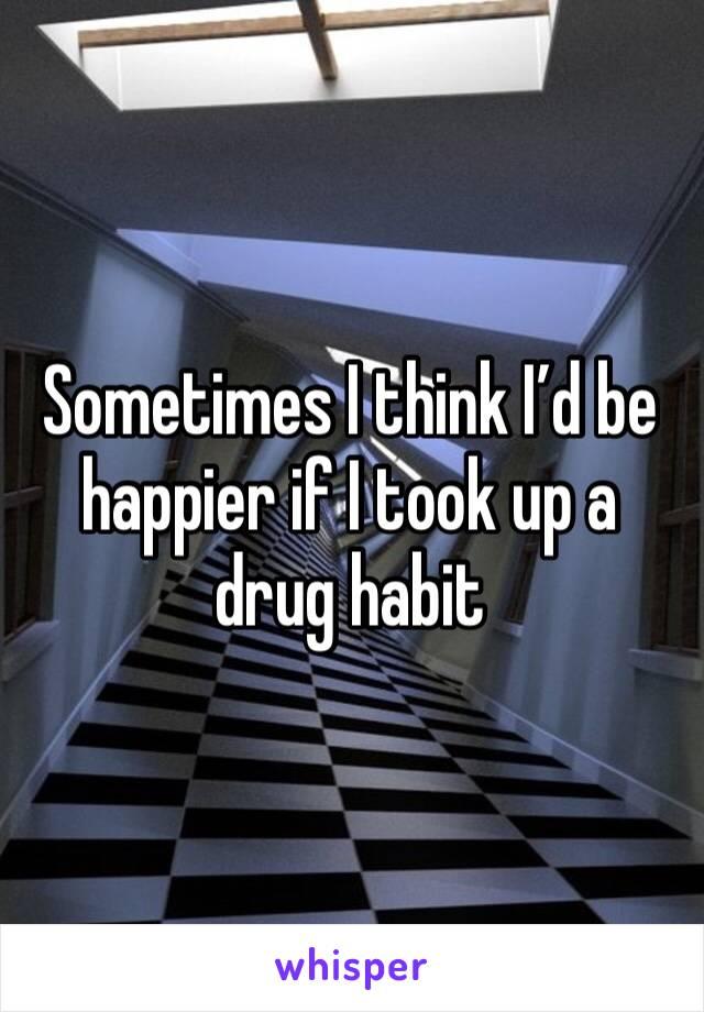 Sometimes I think I'd be happier if I took up a drug habit