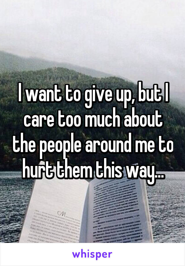I want to give up, but I care too much about the people around me to hurt them this way...
