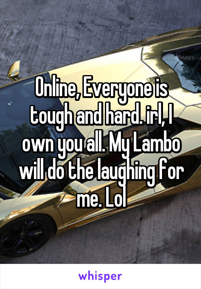 Online, Everyone is tough and hard. irl, I own you all. My Lambo will do the laughing for me. Lol