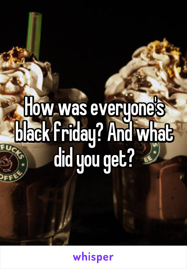 How was everyone's black friday? And what did you get?