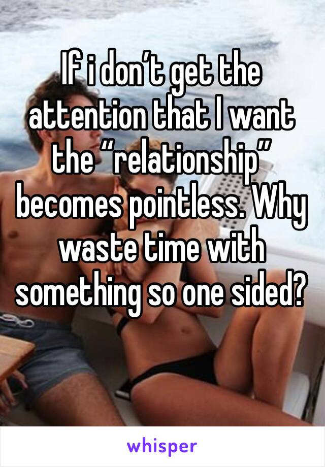"""If i don't get the attention that I want the """"relationship"""" becomes pointless. Why waste time with something so one sided?"""