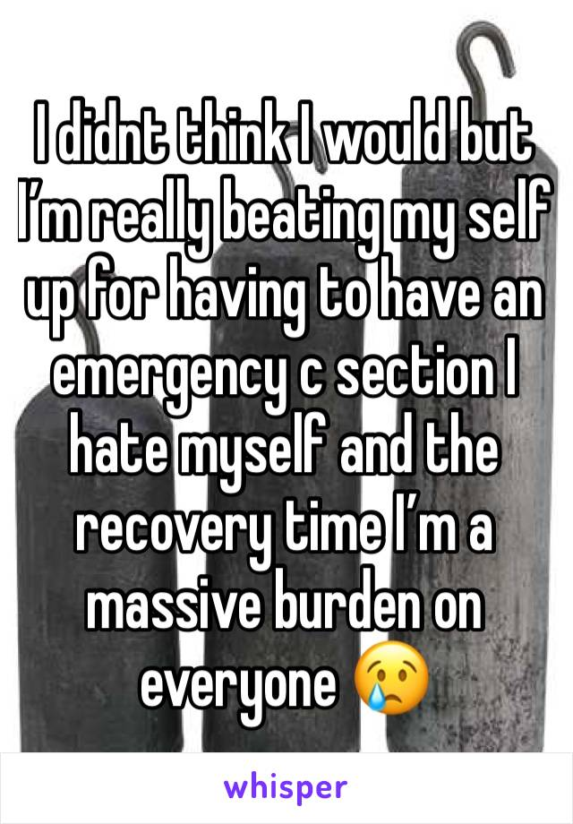 I didnt think I would but I'm really beating my self up for having to have an emergency c section I hate myself and the recovery time I'm a massive burden on everyone 😢