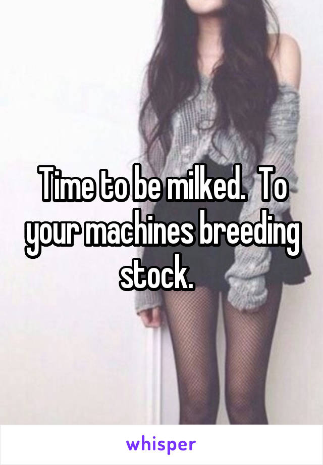Time to be milked.  To your machines breeding stock.