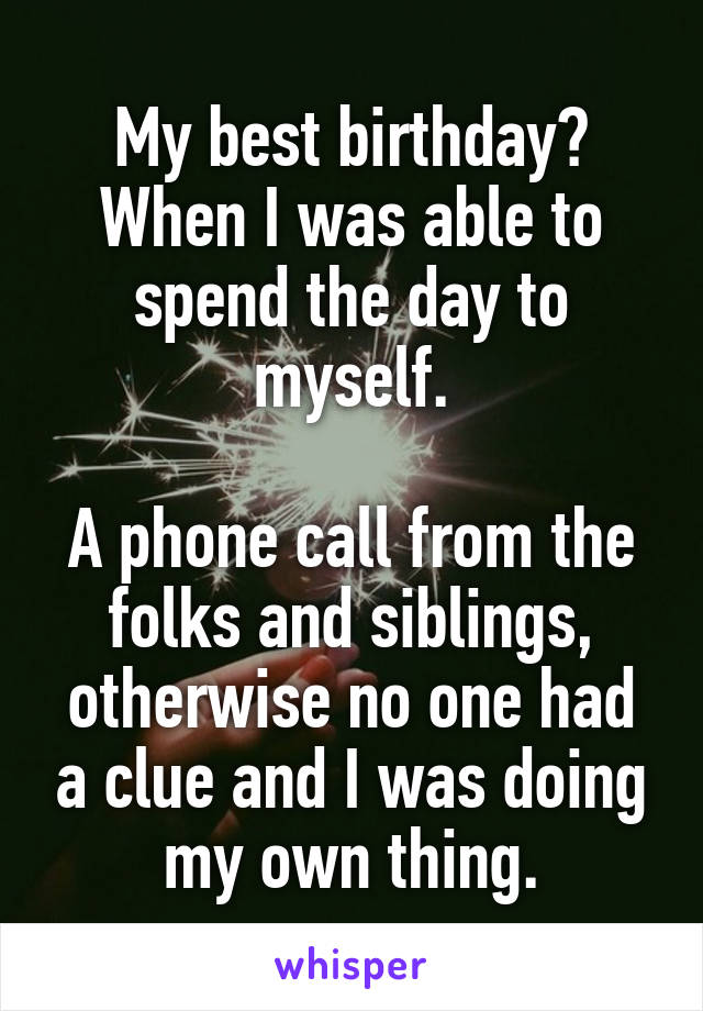 My best birthday? When I was able to spend the day to myself.  A phone call from the folks and siblings, otherwise no one had a clue and I was doing my own thing.