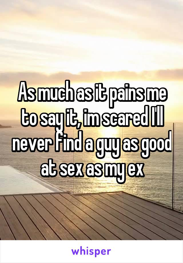 As much as it pains me to say it, im scared I'll never find a guy as good at sex as my ex