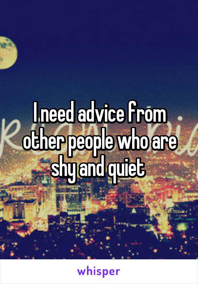 I need advice from other people who are shy and quiet