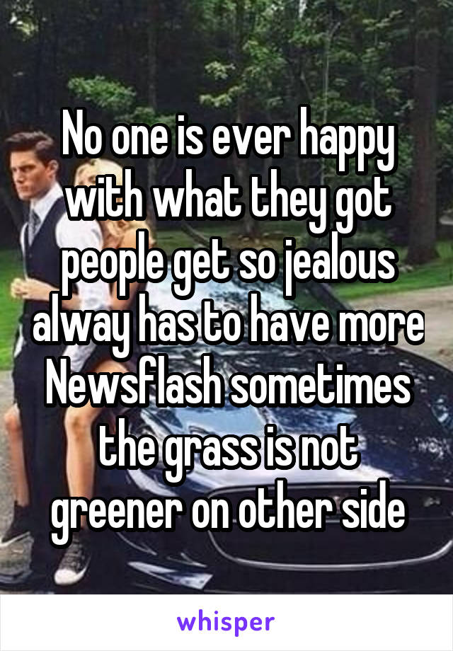 No one is ever happy with what they got people get so jealous alway has to have more Newsflash sometimes the grass is not greener on other side