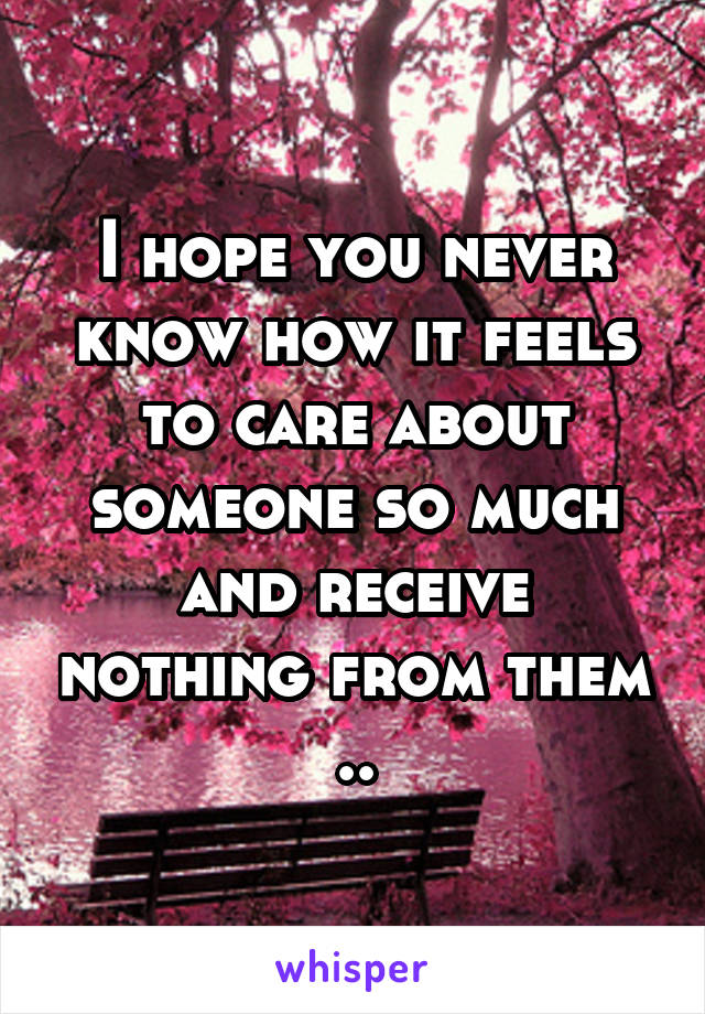 I hope you never know how it feels to care about someone so much and receive nothing from them ..