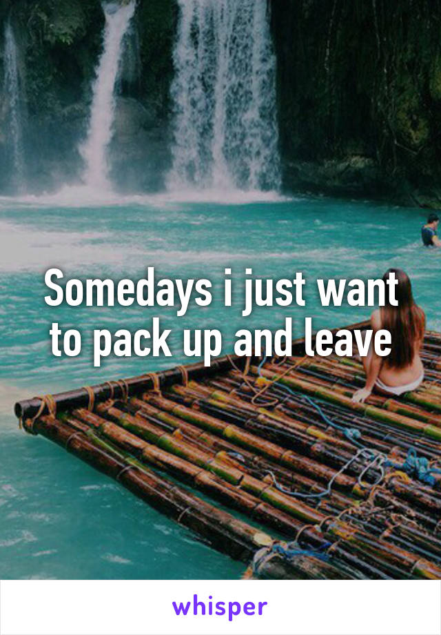 Somedays i just want to pack up and leave