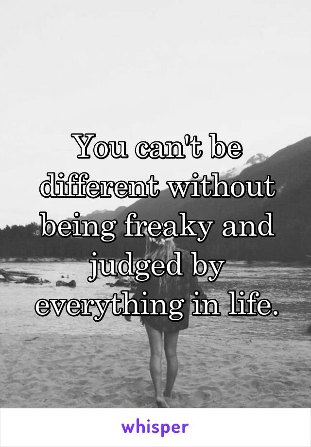 You can't be different without being freaky and judged by everything in life.