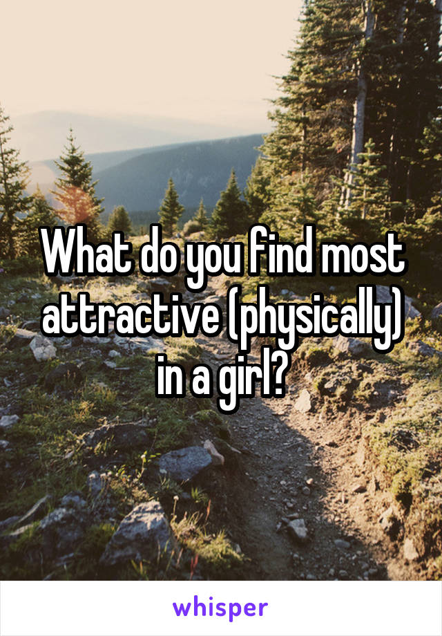 What do you find most attractive (physically) in a girl?
