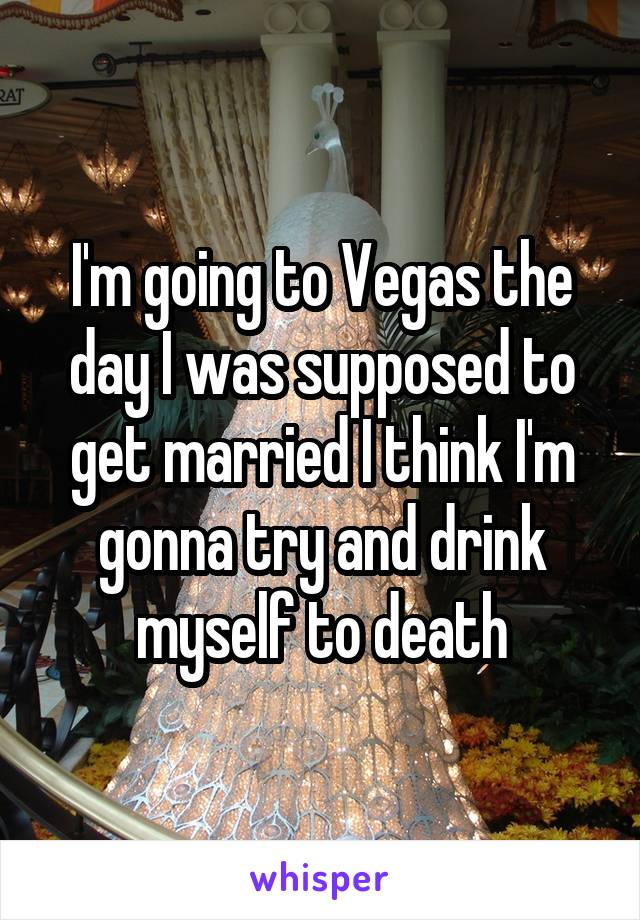 I'm going to Vegas the day I was supposed to get married I think I'm gonna try and drink myself to death