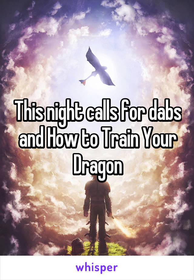 This night calls for dabs and How to Train Your Dragon