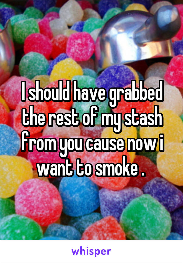 I should have grabbed the rest of my stash from you cause now i want to smoke .