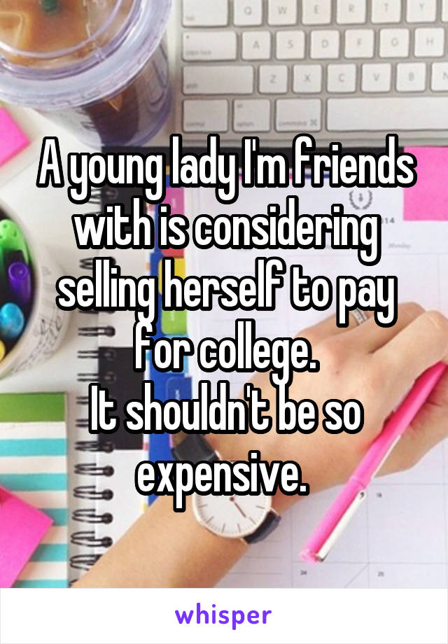 A young lady I'm friends with is considering selling herself to pay for college. It shouldn't be so expensive.