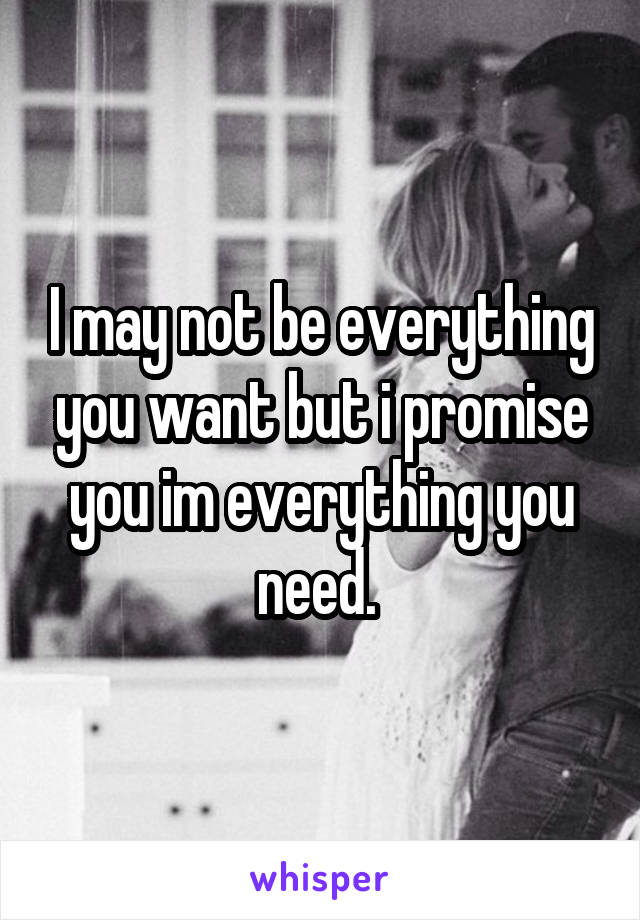 I may not be everything you want but i promise you im everything you need.