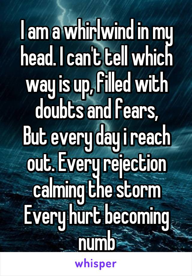 I am a whirlwind in my head. I can't tell which way is up, filled with doubts and fears, But every day i reach out. Every rejection calming the storm Every hurt becoming numb