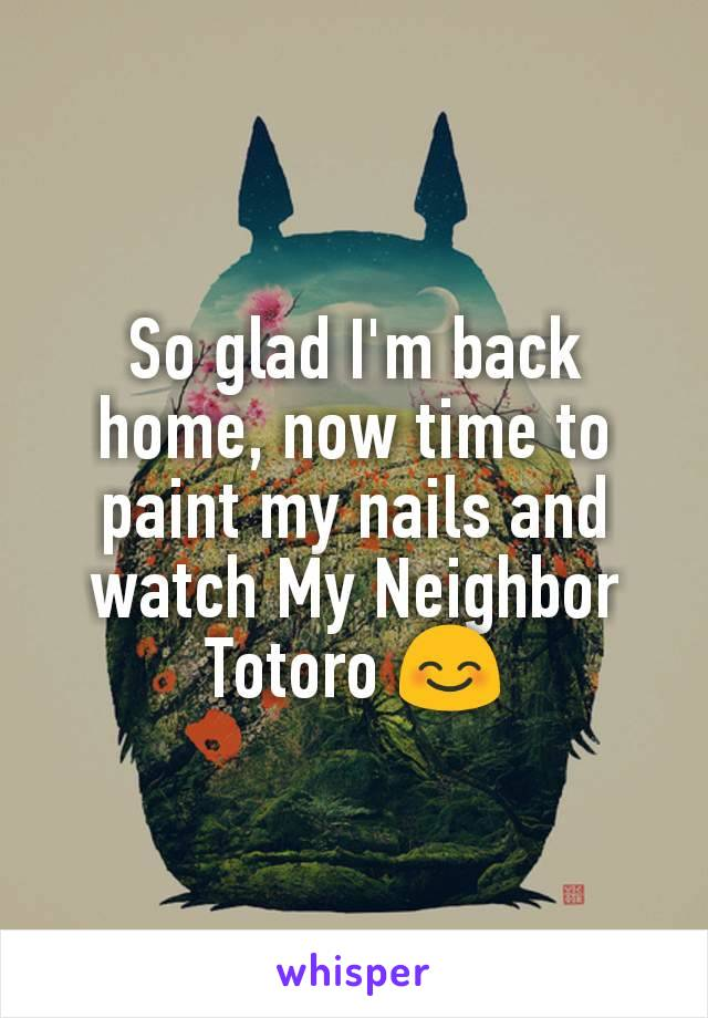 So glad I'm back home, now time to paint my nails and watch My Neighbor Totoro 😊