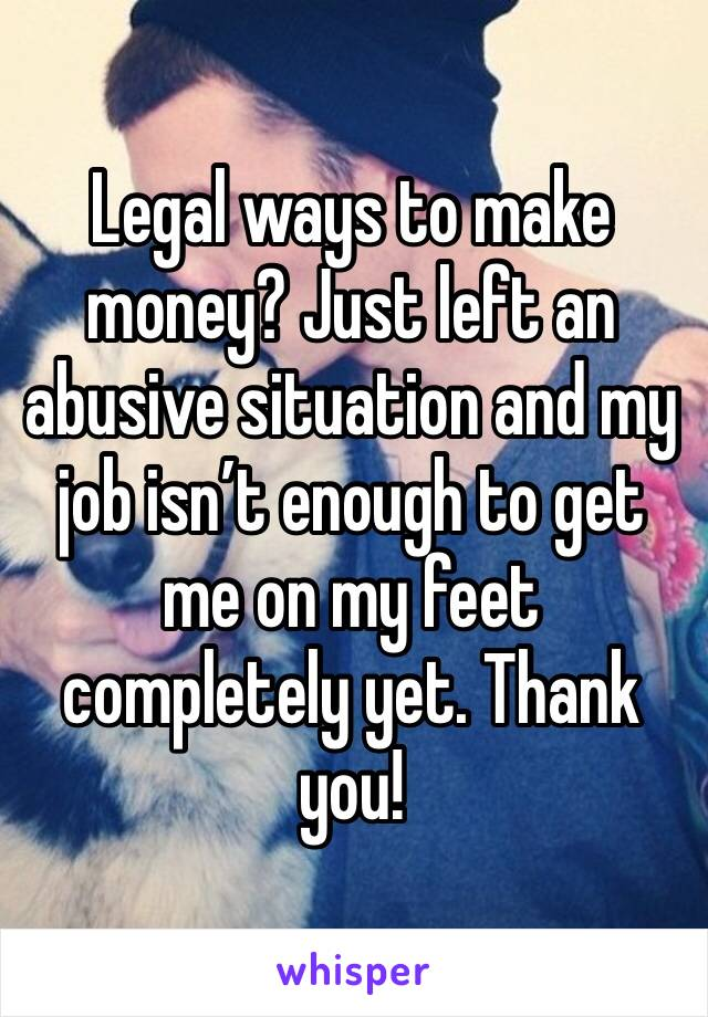 Legal ways to make money? Just left an abusive situation and my job isn't enough to get me on my feet completely yet. Thank you!