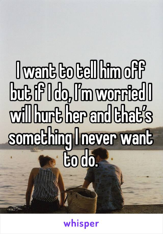 I want to tell him off but if I do, I'm worried I will hurt her and that's something I never want to do.
