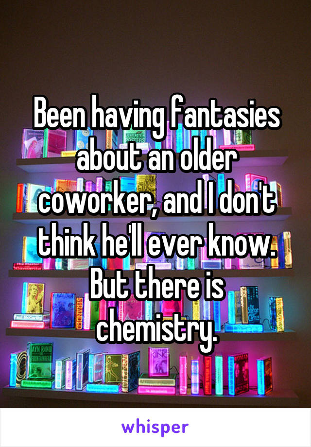 Been having fantasies about an older coworker, and I don't think he'll ever know. But there is chemistry.