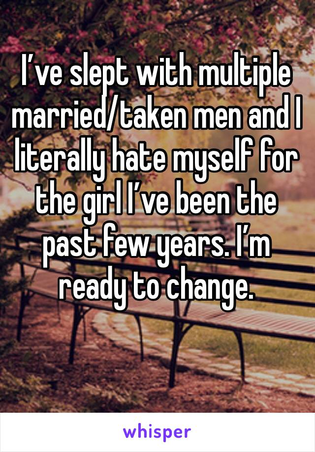 I've slept with multiple married/taken men and I literally hate myself for the girl I've been the past few years. I'm ready to change.