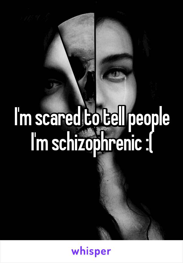 I'm scared to tell people I'm schizophrenic :(