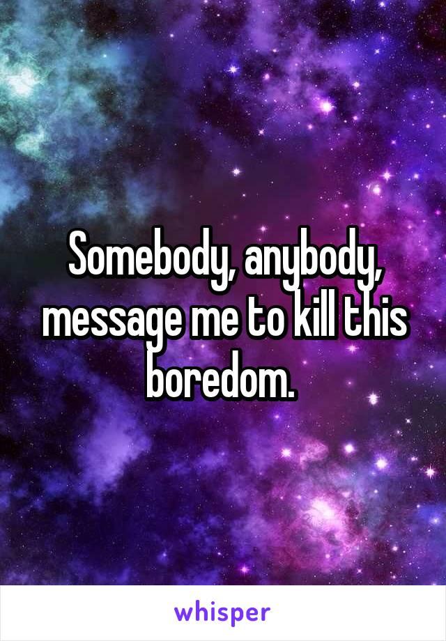 Somebody, anybody, message me to kill this boredom.