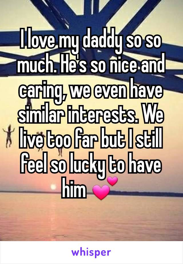 I love my daddy so so much. He's so nice and caring, we even have similar interests. We live too far but I still feel so lucky to have him 💕