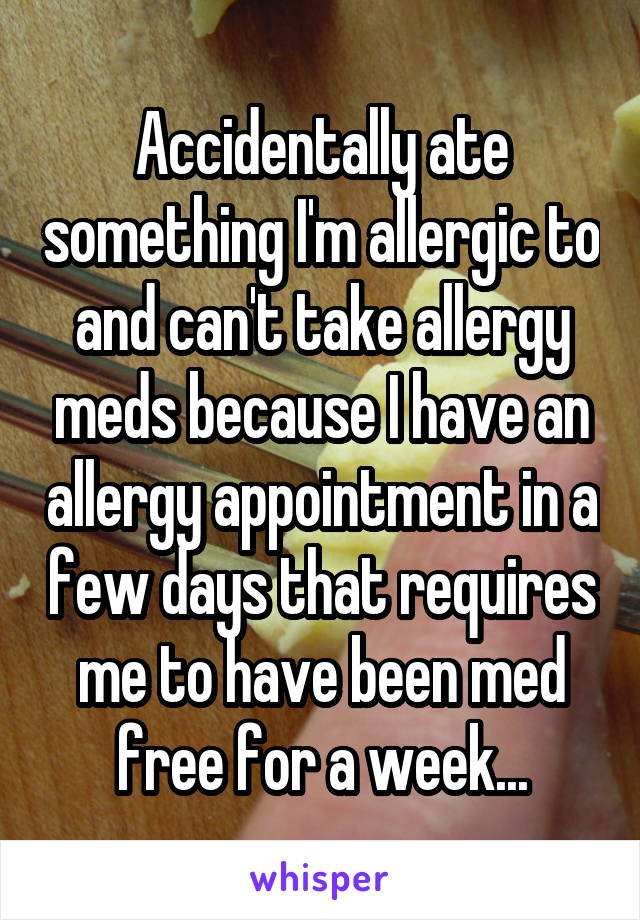 Accidentally ate something I'm allergic to and can't take allergy meds because I have an allergy appointment in a few days that requires me to have been med free for a week...