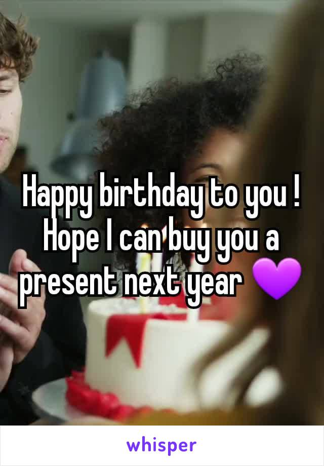 Happy birthday to you ! Hope I can buy you a present next year 💜