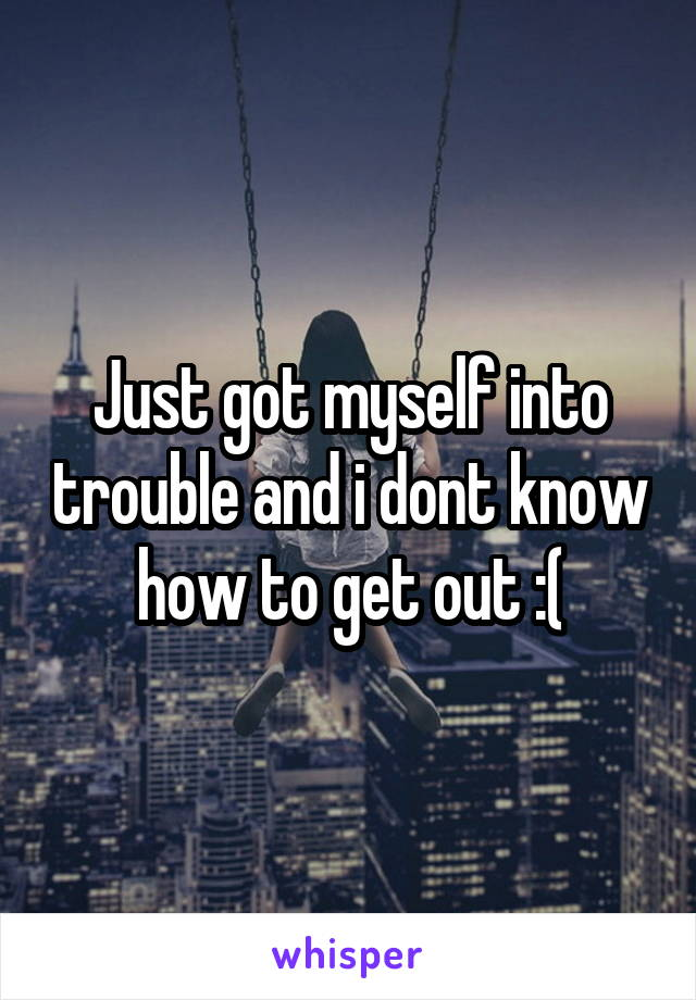 Just got myself into trouble and i dont know how to get out :(