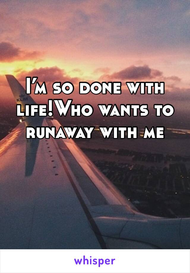 I'm so done with life!Who wants to runaway with me