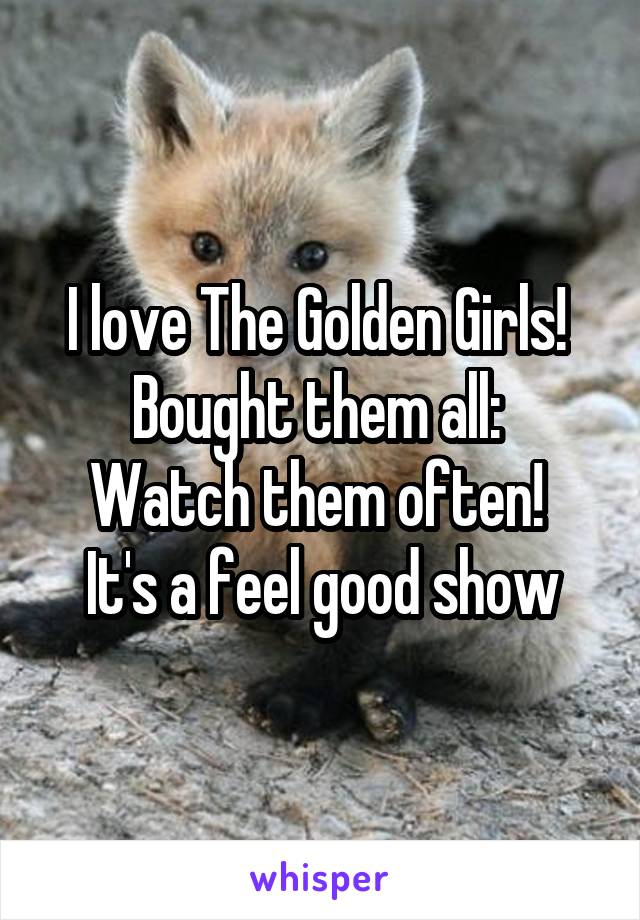 I love The Golden Girls!  Bought them all:  Watch them often!  It's a feel good show