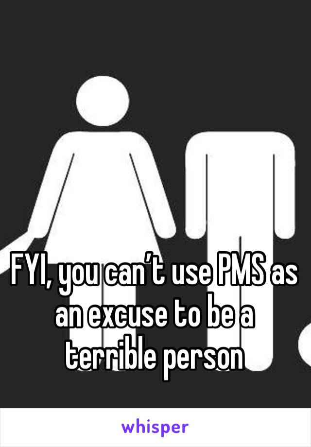 FYI, you can't use PMS as an excuse to be a terrible person