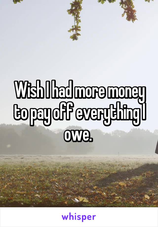 Wish I had more money to pay off everything I owe.