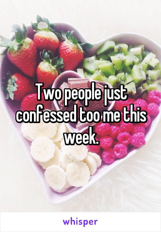 Two people just confessed too me this week.