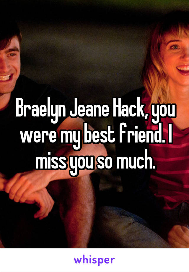 Braelyn Jeane Hack, you were my best friend. I miss you so much.