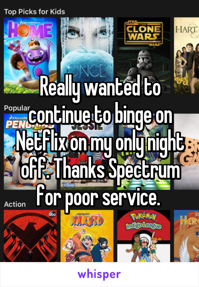 Really wanted to continue to binge on Netflix on my only night off. Thanks Spectrum for poor service.