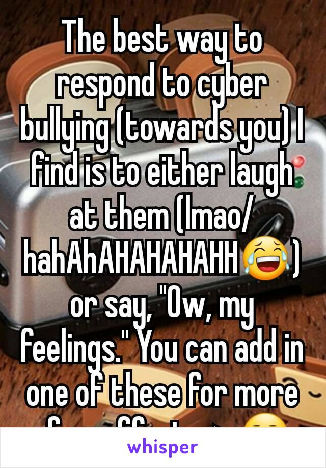 "The best way to respond to cyber bullying (towards you) I find is to either laugh at them (lmao/hahAhAHAHAHAHH😂) or say, ""Ow, my feelings."" You can add in one of these for more of an effect - > 😒"