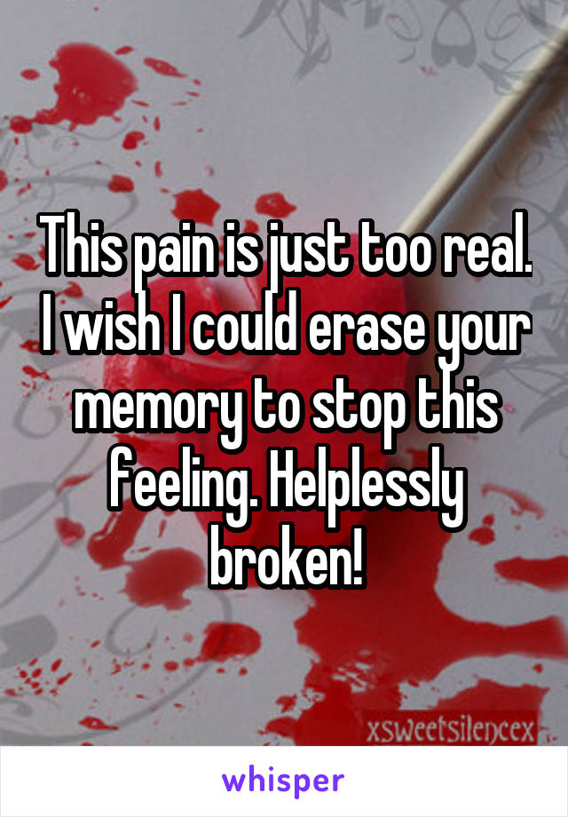 This pain is just too real. I wish I could erase your memory to stop this feeling. Helplessly broken!
