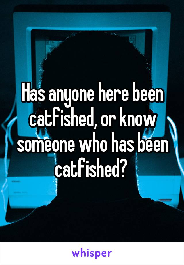 Has anyone here been catfished, or know someone who has been catfished?
