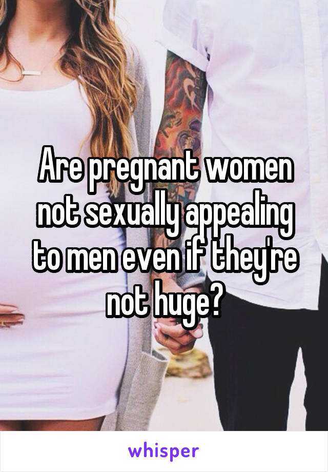 Are pregnant women not sexually appealing to men even if they're not huge?