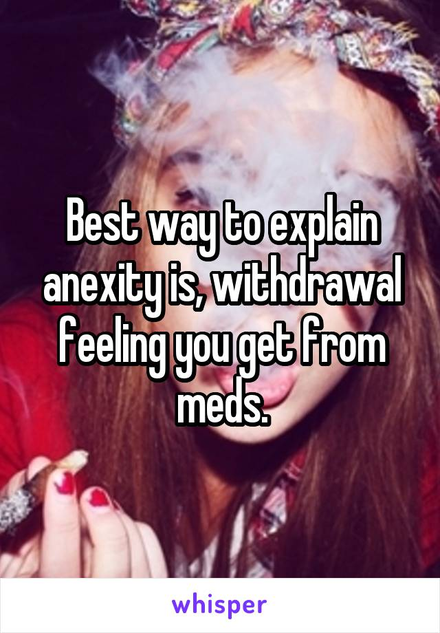 Best way to explain anexity is, withdrawal feeling you get from meds.